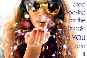 Stop Looking for the Magic, YOU are it!